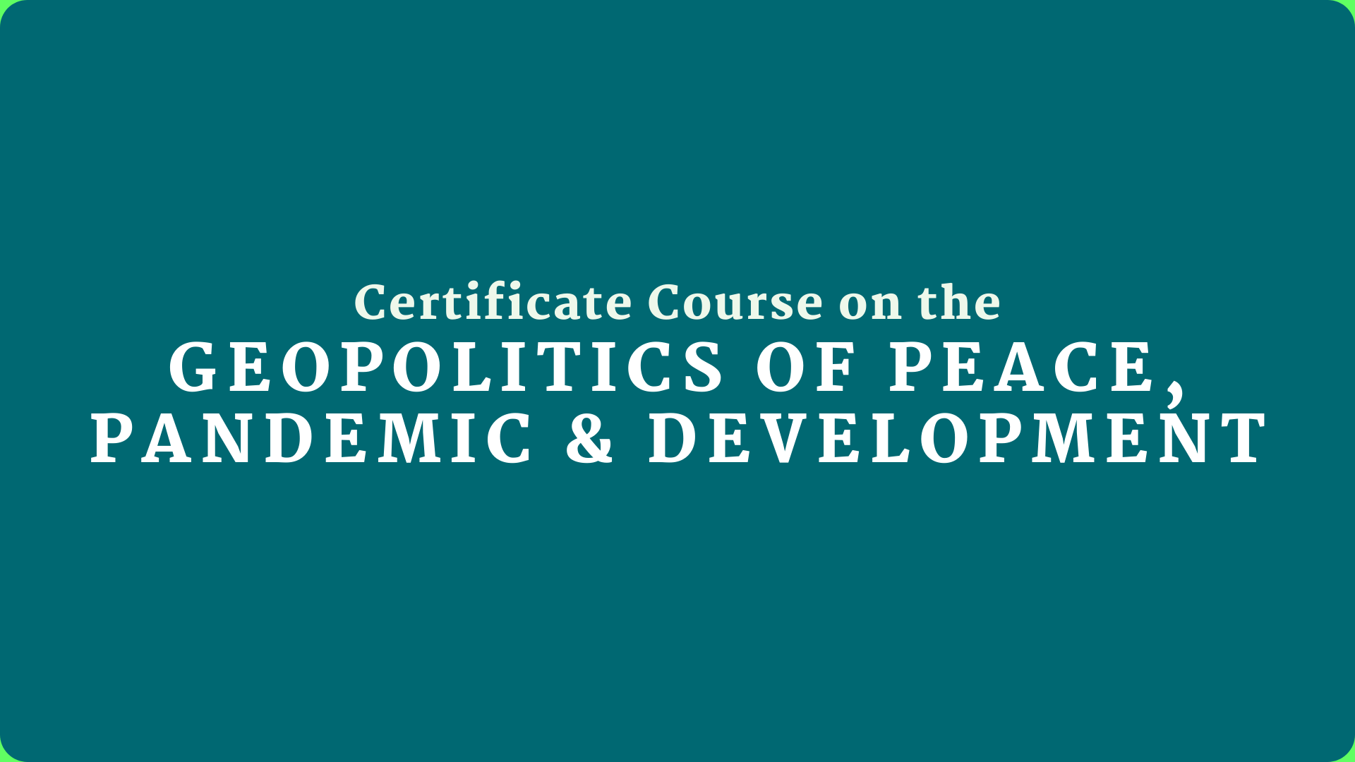 Certificate Course on Geopolitics of Peace, Pandemic & Development